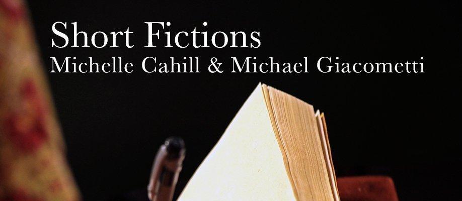 Short fictions - Michelle Cahill & Michael Giacometti