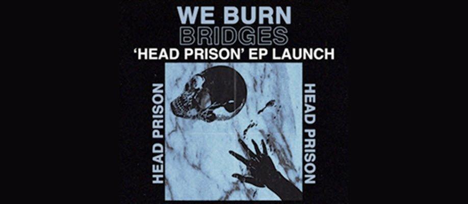 """WE BURN BRIDGES """"Head Prison"""" EP Launch"""