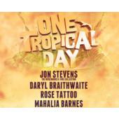 ONE TROPICAL DAY   Jon Stevens, Daryl Braithwaite, Rose Tattoo, Mahalia Barnes